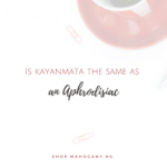 is kayanmata an aphrodisiac